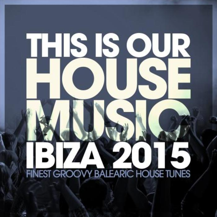 This Is Our House Music Ibiza 2015 (Finest Groovy Balearic House Tunes) [2015]