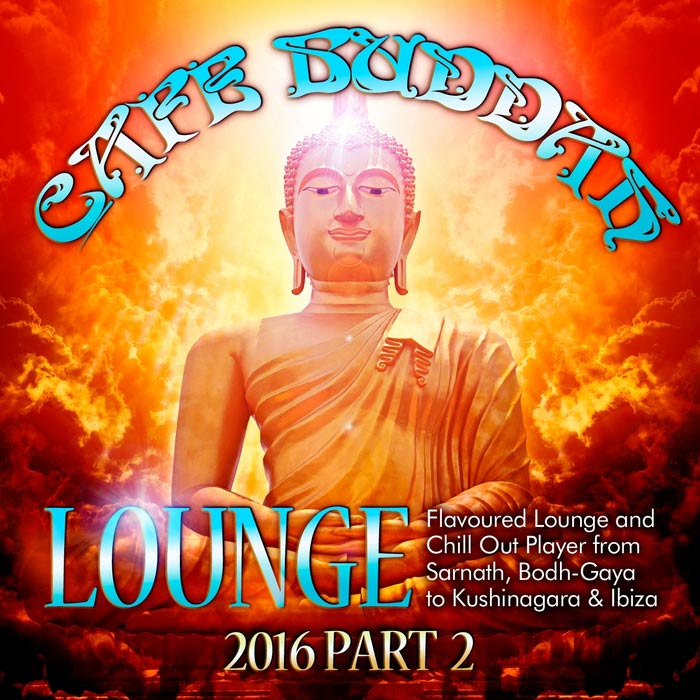 Cafe Buddah Lounge 2016 Pt. 2 (Flavoured Lounge And Chill Out Player From Sarnath, Bodh-Gaya To Kushinagara & Ibiza) [2016]
