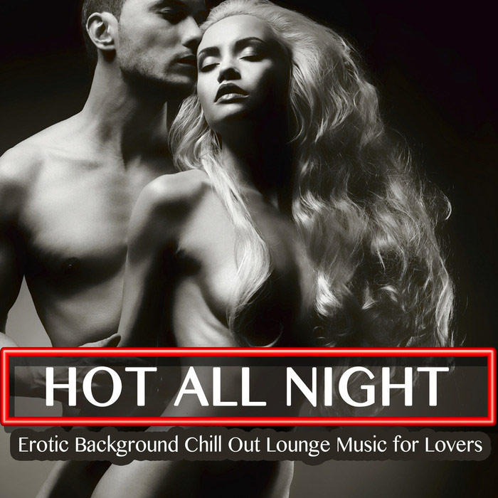 Hot All Night - Erotic Background Chill Out Lounge Music For Lovers [2016]