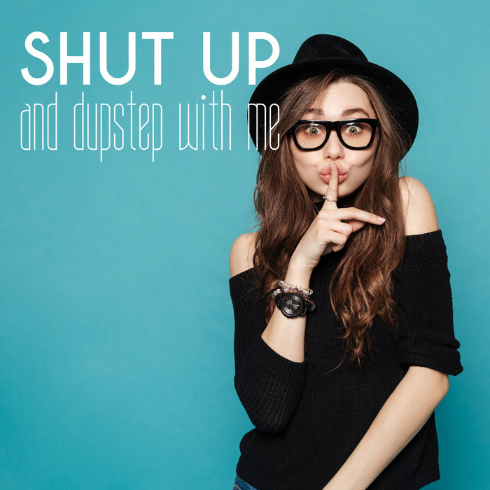 Shut Up And Dupstep With Me