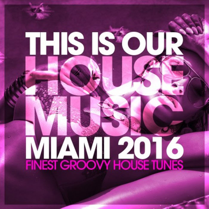 This Is Our House Music Miami: Finest Groovy House Tunes [2016]