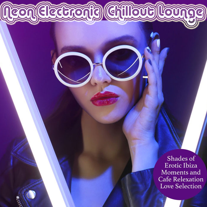 Neon Electronic Chillout Lounge (Shades Of Erotic Ibiza Moments And Cafe Relaxation Love Selection) [2017]