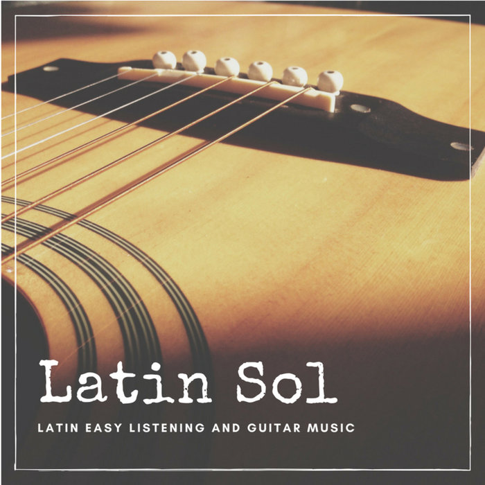 Latin Sol (Latin Easy Listening And Guitar Music) [2018]